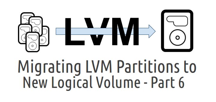 Migrating LVM Partitions to New Logical Volume (Drive) - Part VI