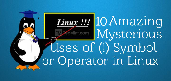 10 Amazing and Mysterious Uses of (!) Symbol or Operator in Linux Commands