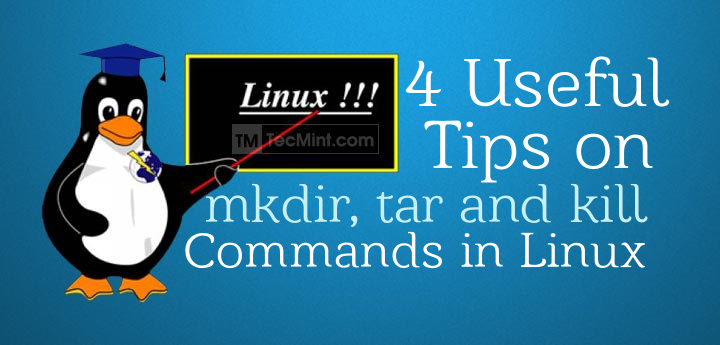 4 Useful Tips on mkdir, tar and kill Commands in Linux