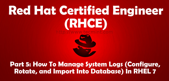 How to Manage System Logs (Configure, Rotate and Import Into Database) in RHEL 7 - Part 5
