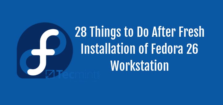 28 Things to Do After Fresh Installation of Fedora 26 Workstation